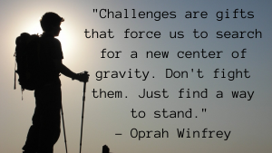 _Challenges are gifts that force us to search for a new center of gravity. Don't fight them. Just find a way to stand._ - Oprah Winfrey